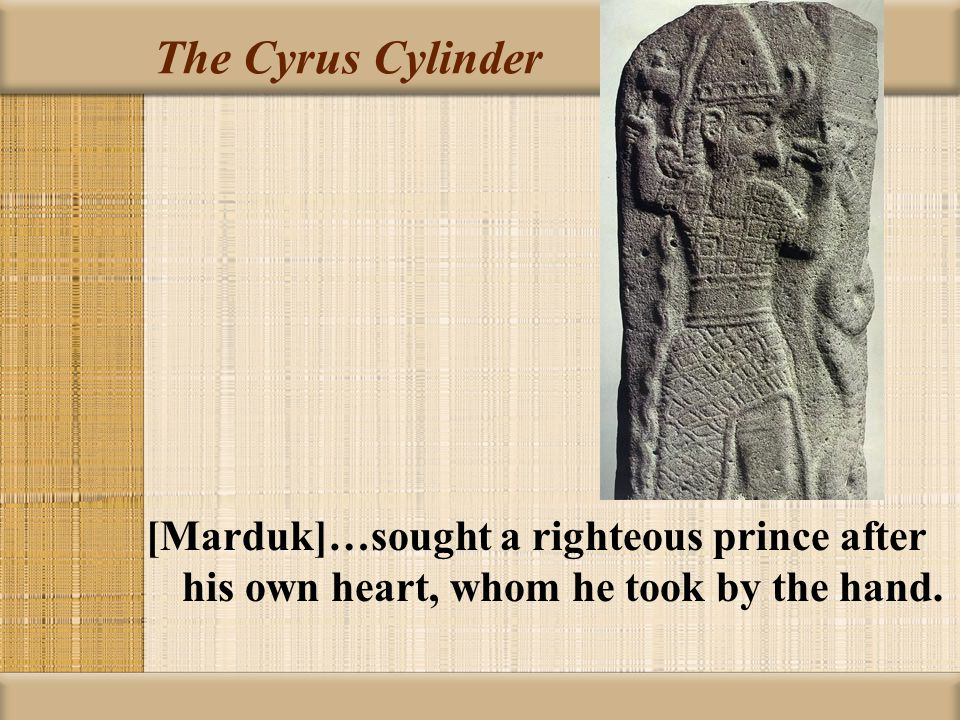 The Cyrus Cylinder [Marduk]…sought a righteous prince after his own heart, whom he took by the hand.