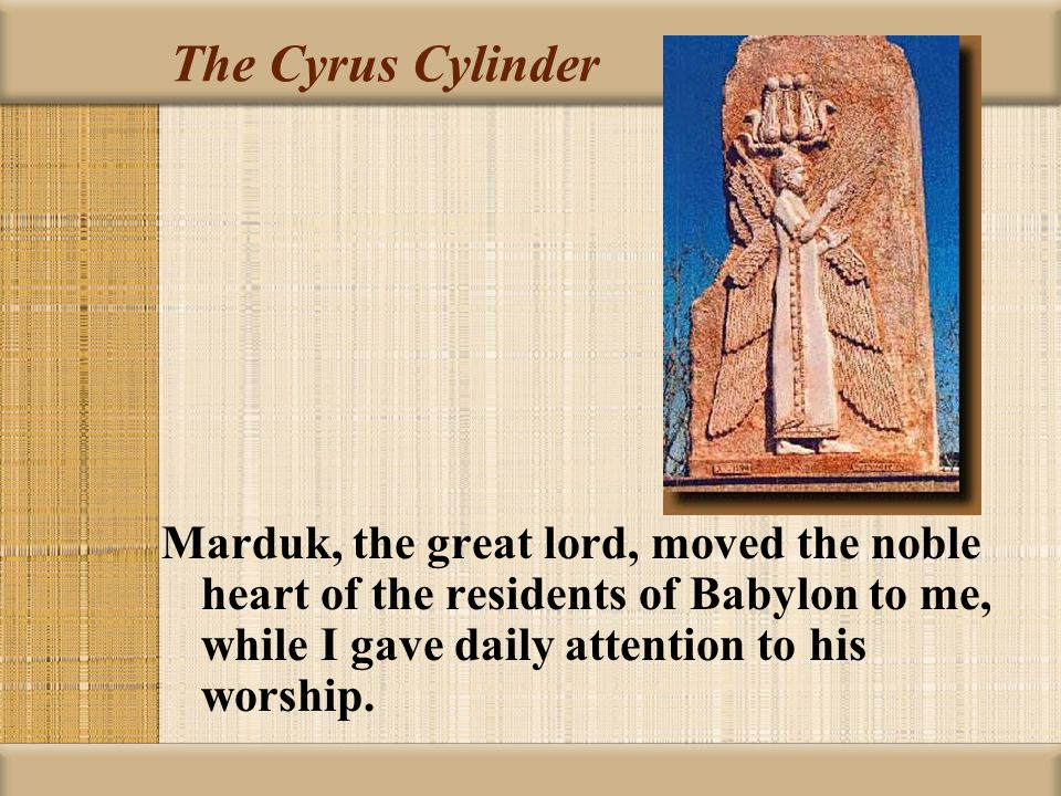 The Cyrus Cylinder Marduk, the great lord, moved the noble heart of the residents of Babylon to me, while I gave daily attention to his worship.
