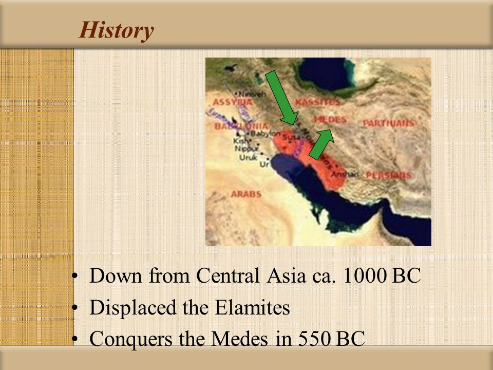 History Down from Central Asia ca. 1000 BC Displaced the Elamites Conquers the Medes in 550 BC