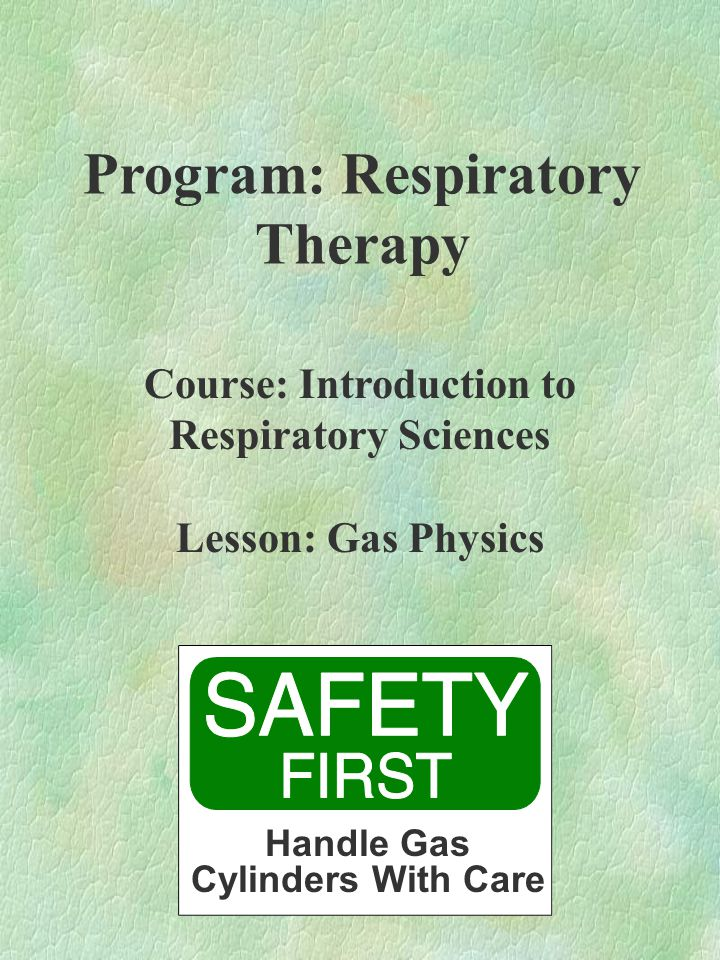 Program: Respiratory Therapy Course: Introduction to Respiratory Sciences Lesson: Gas Physics Handle Gas Cylinders With Care