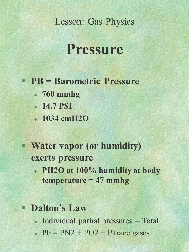 Pressure §PB = Barometric Pressure l 760 mmhg l 14.7 PSI l 1034 cmH2O §Water vapor (or humidity) exerts pressure l PH2O at 100% humidity at body temperature = 47 mmhg §Dalton's Law l Individual partial pressures = Total l Pb = PN2 + PO2 + P trace gases Lesson: Gas Physics
