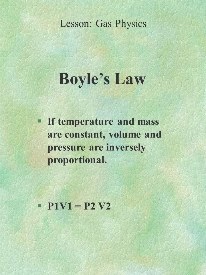 Boyle's Law §If temperature and mass are constant, volume and pressure are inversely proportional.