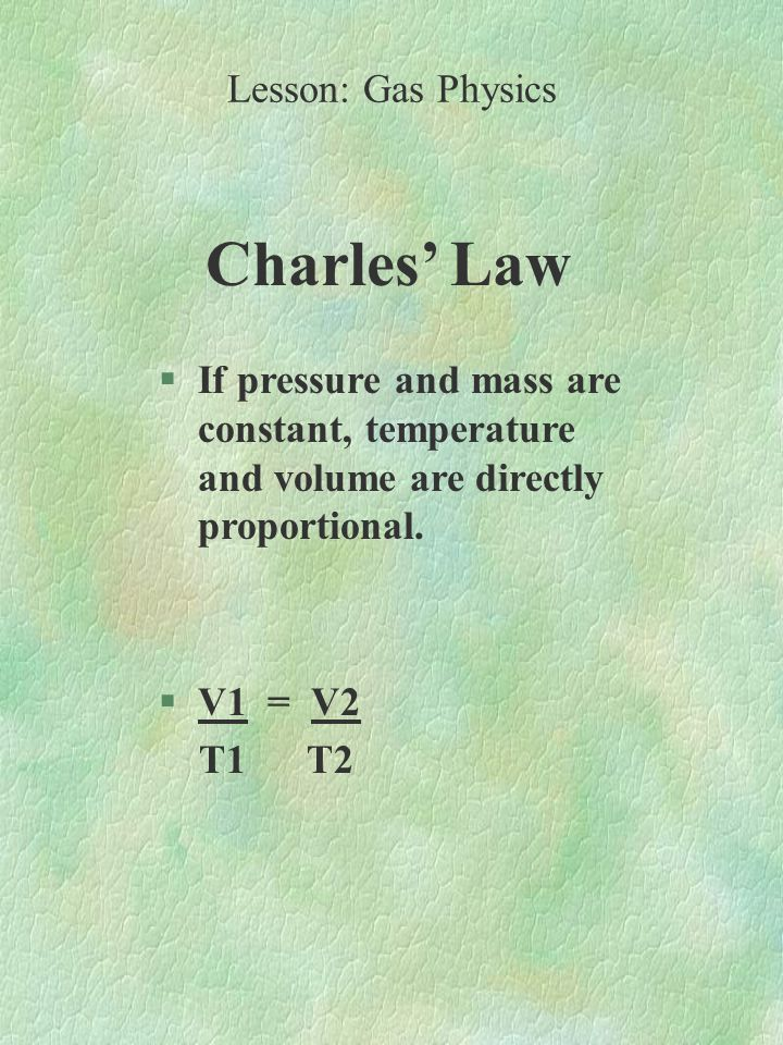 Charles' Law §If pressure and mass are constant, temperature and volume are directly proportional.