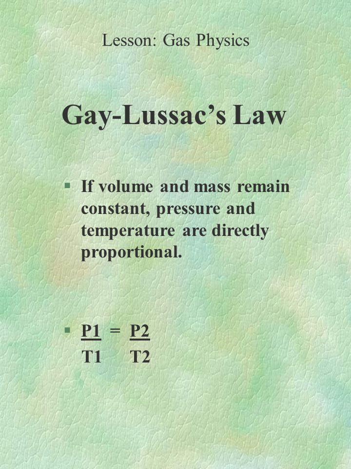 Gay-Lussac's Law §If volume and mass remain constant, pressure and temperature are directly proportional.