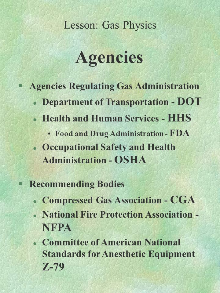 Agencies §Agencies Regulating Gas Administration l Department of Transportation - DOT l Health and Human Services - HHS Food and Drug Administration - FDA l Occupational Safety and Health Administration - OSHA §Recommending Bodies l Compressed Gas Association - CGA l National Fire Protection Association - NFPA l Committee of American National Standards for Anesthetic Equipment Z-79 Lesson: Gas Physics