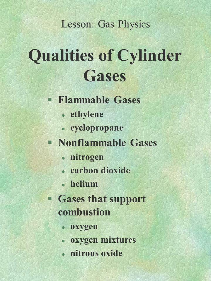 Qualities of Cylinder Gases §Flammable Gases l ethylene l cyclopropane §Nonflammable Gases l nitrogen l carbon dioxide l helium §Gases that support combustion l oxygen l oxygen mixtures l nitrous oxide Lesson: Gas Physics