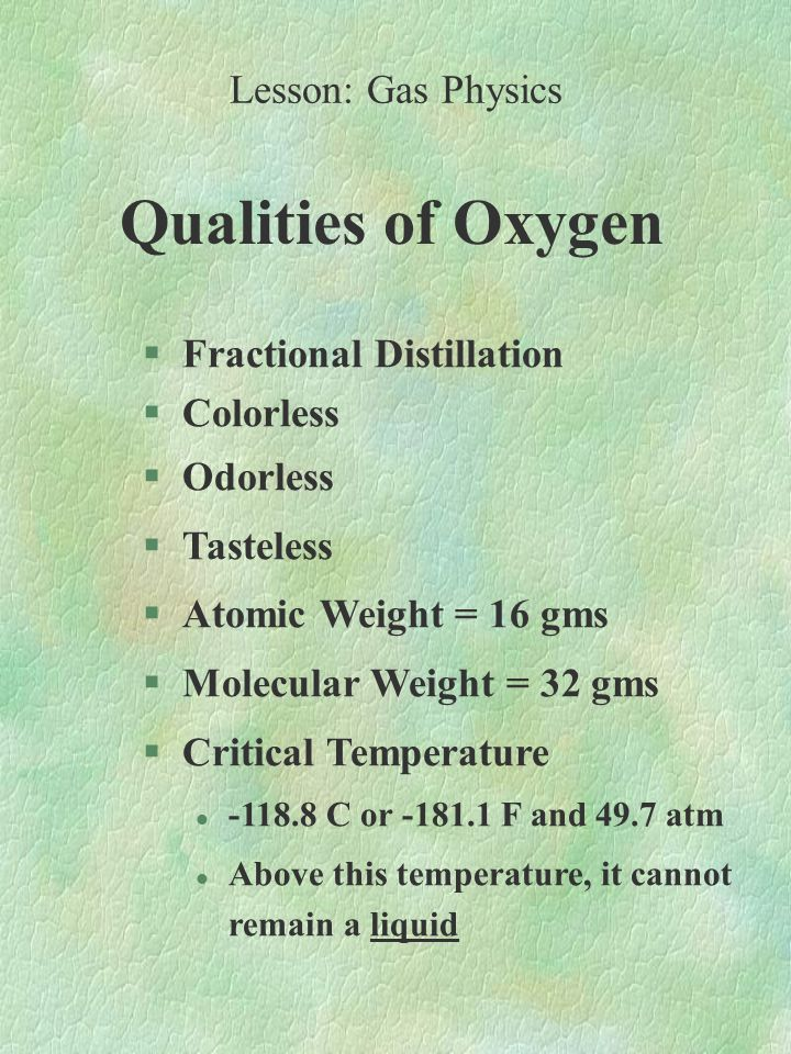 Qualities of Oxygen §Fractional Distillation §Colorless §Odorless §Tasteless §Atomic Weight = 16 gms §Molecular Weight = 32 gms §Critical Temperature l -118.8 C or -181.1 F and 49.7 atm l Above this temperature, it cannot remain a liquid Lesson: Gas Physics
