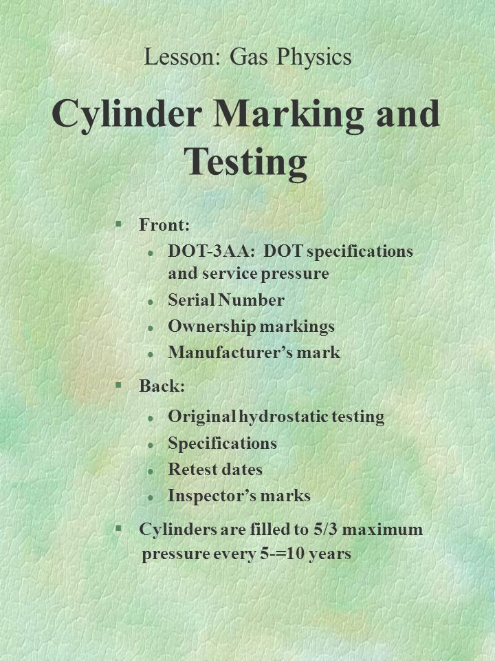 Cylinder Marking and Testing §Front: l DOT-3AA: DOT specifications and service pressure l Serial Number l Ownership markings l Manufacturer's mark §Back: l Original hydrostatic testing l Specifications l Retest dates l Inspector's marks §Cylinders are filled to 5/3 maximum pressure every 5-=10 years Lesson: Gas Physics