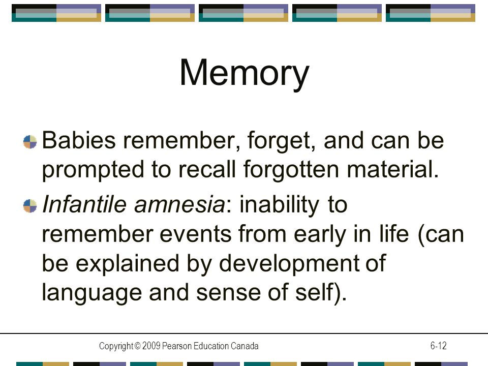Copyright © 2009 Pearson Education Canada6-12 Memory Babies remember, forget, and can be prompted to recall forgotten material.