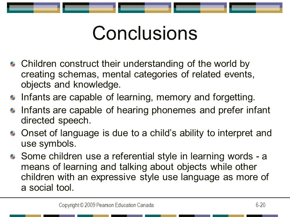 Copyright © 2009 Pearson Education Canada6-20 Conclusions Children construct their understanding of the world by creating schemas, mental categories of related events, objects and knowledge.