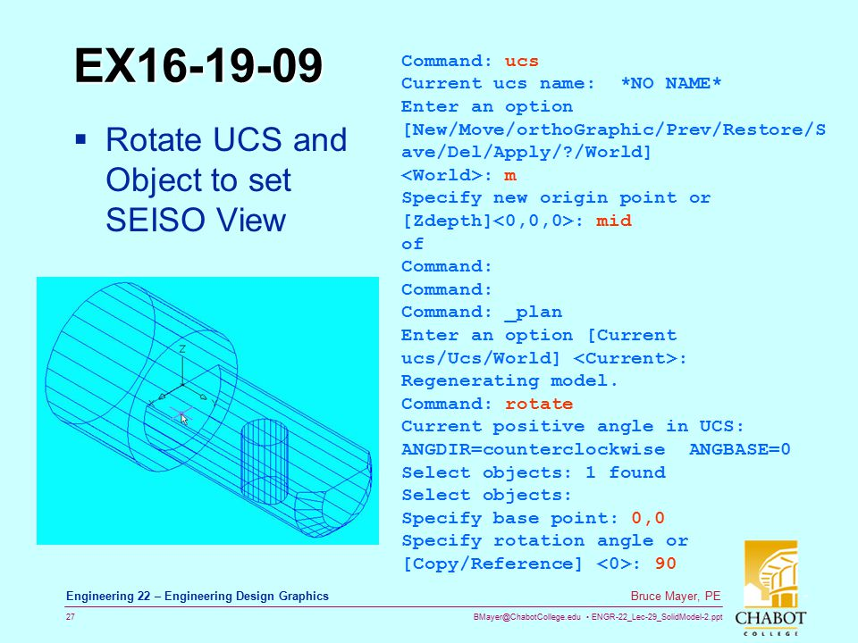 BMayer@ChabotCollege.edu ENGR-22_Lec-29_SolidModel-2.ppt 27 Bruce Mayer, PE Engineering 22 – Engineering Design Graphics EX16-19-09  Rotate UCS and Object to set SEISO View Command: ucs Current ucs name: *NO NAME* Enter an option [New/Move/orthoGraphic/Prev/Restore/S ave/Del/Apply/ /World] : m Specify new origin point or [Zdepth] : mid of Command: Command: _plan Enter an option [Current ucs/Ucs/World] : Regenerating model.