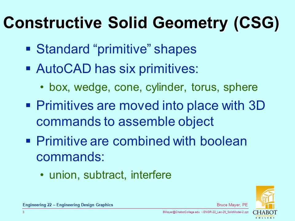 BMayer@ChabotCollege.edu ENGR-22_Lec-29_SolidModel-2.ppt 3 Bruce Mayer, PE Engineering 22 – Engineering Design Graphics Constructive Solid Geometry (CSG)  Standard primitive shapes  AutoCAD has six primitives: box, wedge, cone, cylinder, torus, sphere  Primitives are moved into place with 3D commands to assemble object  Primitive are combined with boolean commands: union, subtract, interfere