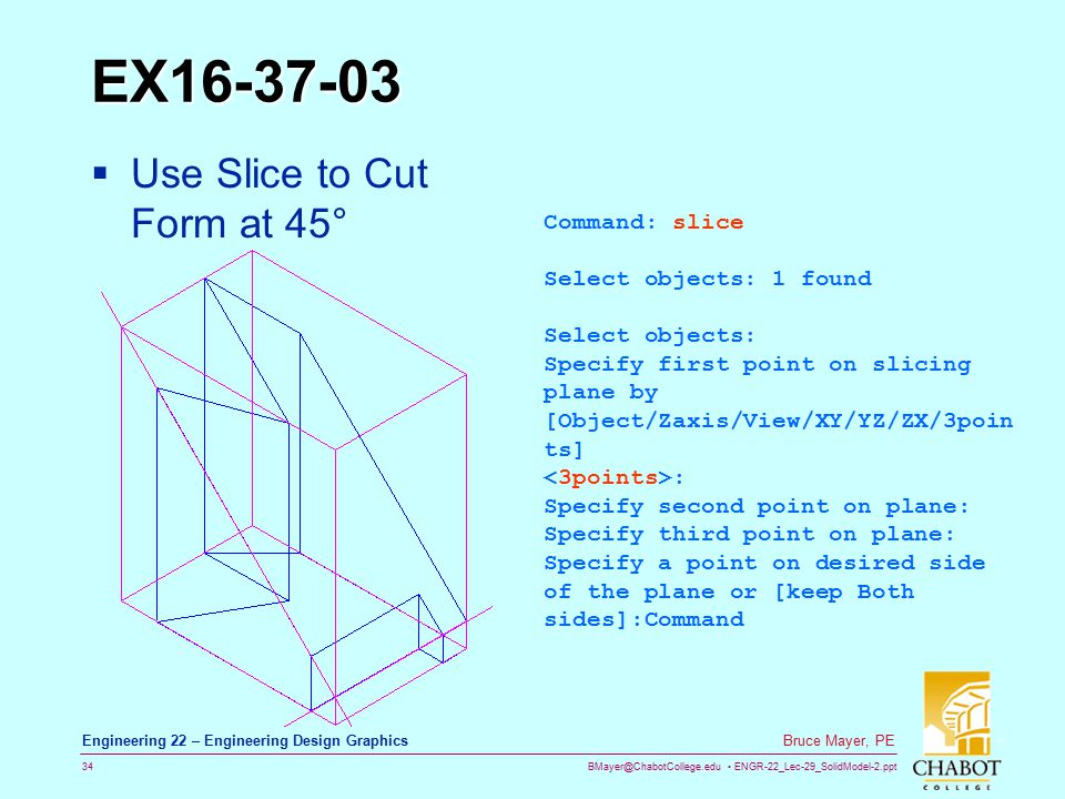 BMayer@ChabotCollege.edu ENGR-22_Lec-29_SolidModel-2.ppt 34 Bruce Mayer, PE Engineering 22 – Engineering Design Graphics EX16-37-03  Use Slice to Cut Form at 45° Command: slice Select objects: 1 found Select objects: Specify first point on slicing plane by [Object/Zaxis/View/XY/YZ/ZX/3poin ts] : Specify second point on plane: Specify third point on plane: Specify a point on desired side of the plane or [keep Both sides]:Command
