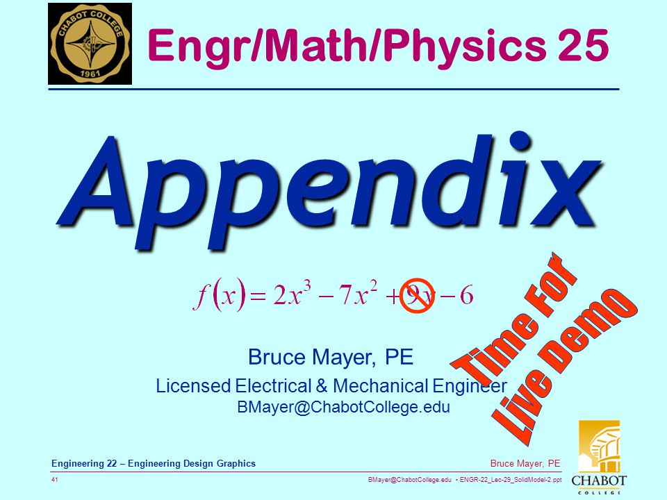 BMayer@ChabotCollege.edu ENGR-22_Lec-29_SolidModel-2.ppt 41 Bruce Mayer, PE Engineering 22 – Engineering Design Graphics Bruce Mayer, PE Licensed Electrical & Mechanical Engineer BMayer@ChabotCollege.edu Engr/Math/Physics 25 Appendix 