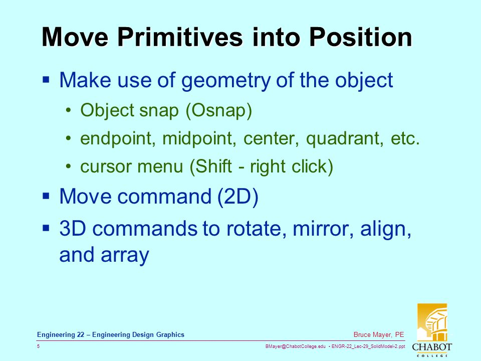BMayer@ChabotCollege.edu ENGR-22_Lec-29_SolidModel-2.ppt 5 Bruce Mayer, PE Engineering 22 – Engineering Design Graphics Move Primitives into Position  Make use of geometry of the object Object snap (Osnap) endpoint, midpoint, center, quadrant, etc.