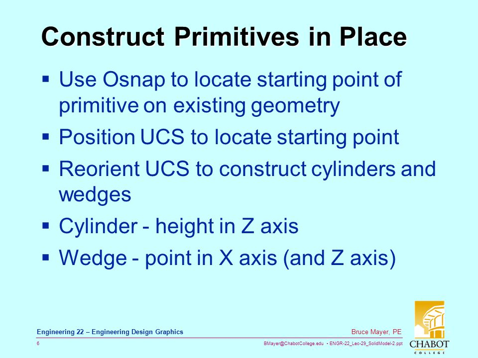 BMayer@ChabotCollege.edu ENGR-22_Lec-29_SolidModel-2.ppt 6 Bruce Mayer, PE Engineering 22 – Engineering Design Graphics Construct Primitives in Place  Use Osnap to locate starting point of primitive on existing geometry  Position UCS to locate starting point  Reorient UCS to construct cylinders and wedges  Cylinder - height in Z axis  Wedge - point in X axis (and Z axis)