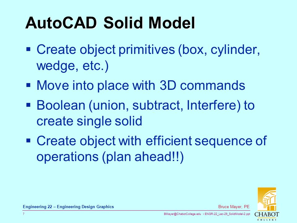 BMayer@ChabotCollege.edu ENGR-22_Lec-29_SolidModel-2.ppt 7 Bruce Mayer, PE Engineering 22 – Engineering Design Graphics AutoCAD Solid Model  Create object primitives (box, cylinder, wedge, etc.)  Move into place with 3D commands  Boolean (union, subtract, Interfere) to create single solid  Create object with efficient sequence of operations (plan ahead!!)