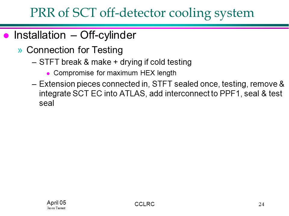 April 05 Jason Tarrant CCLRC24 PRR of SCT off-detector cooling system l Installation – Off-cylinder »Connection for Testing –STFT break & make + drying if cold testing l Compromise for maximum HEX length –Extension pieces connected in, STFT sealed once, testing, remove & integrate SCT EC into ATLAS, add interconnect to PPF1, seal & test seal