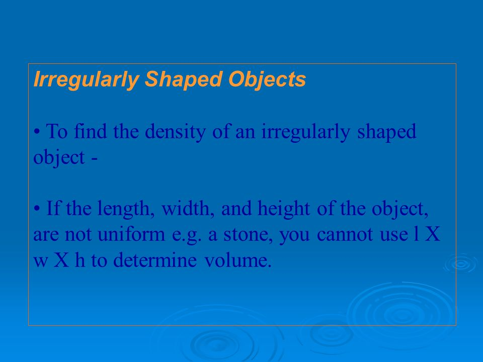 Irregularly Shaped Objects To find the density of an irregularly shaped object - If the length, width, and height of the object, are not uniform e.g.