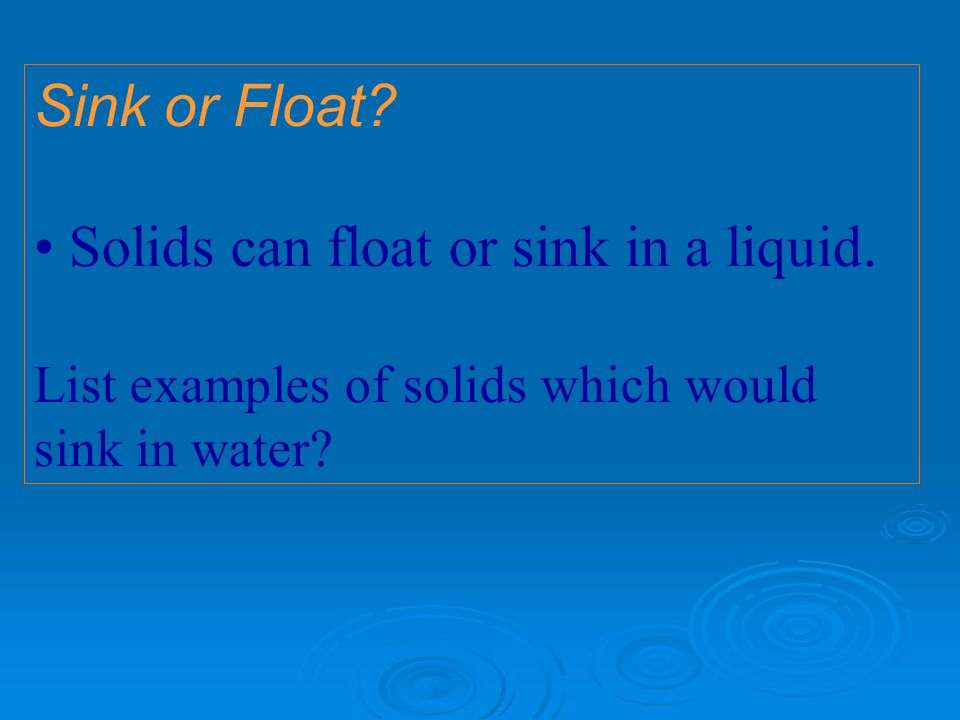 Sink or Float.Solids can float or sink in a liquid.