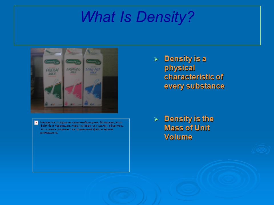  Density is a physical characteristic of every substance  Density is the Mass of Unit Volume