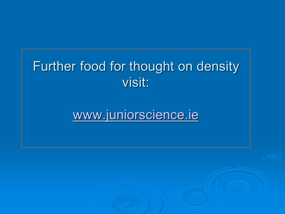 Further food for thought on density visit: www.juniorscience.ie www.juniorscience.ie
