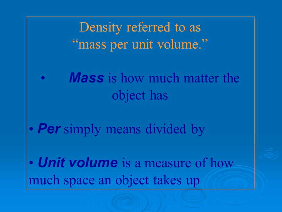 Density referred to as mass per unit volume. Mass is how much matter the object has Per simply means divided by Unit volume is a measure of how much space an object takes up