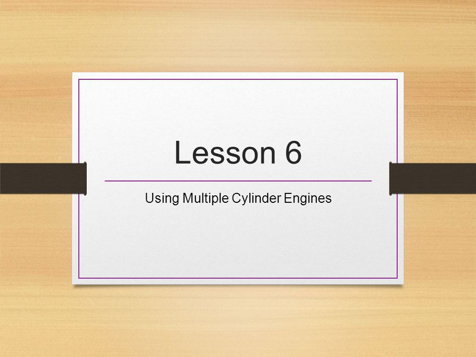 Lesson 6 Using Multiple Cylinder Engines