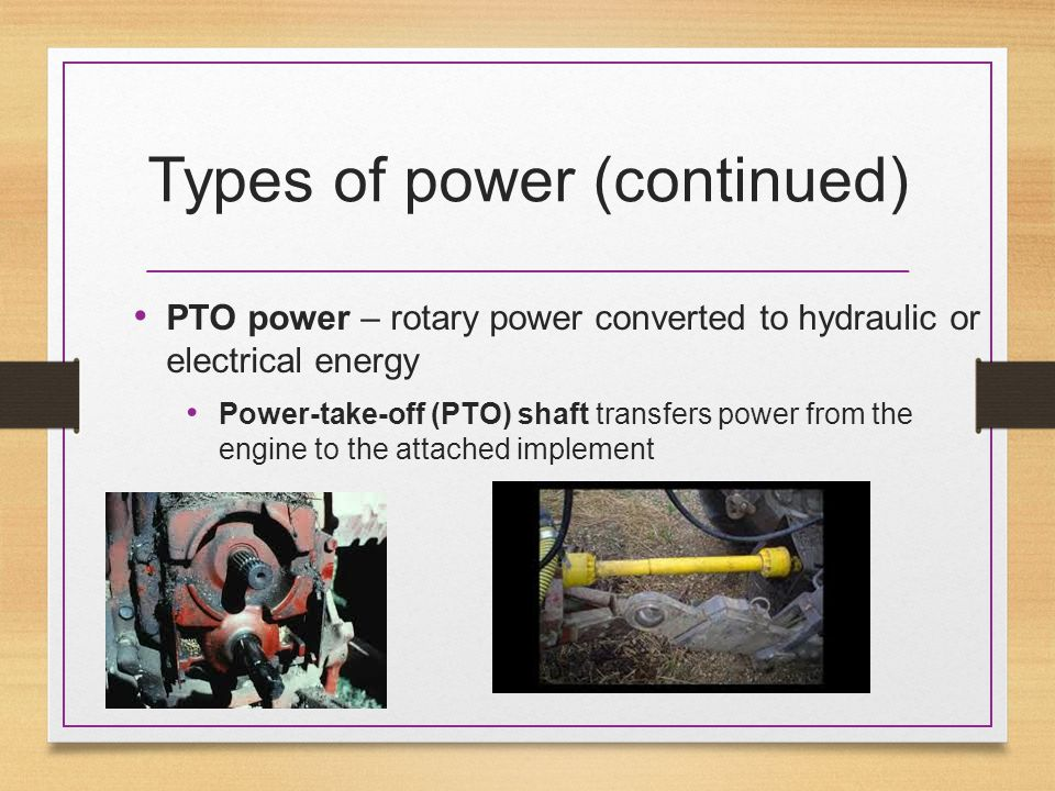 Types of power (continued) PTO power – rotary power converted to hydraulic or electrical energy Power-take-off (PTO) shaft transfers power from the engine to the attached implement