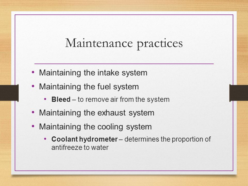 Maintenance practices Maintaining the intake system Maintaining the fuel system Bleed – to remove air from the system Maintaining the exhaust system Maintaining the cooling system Coolant hydrometer – determines the proportion of antifreeze to water