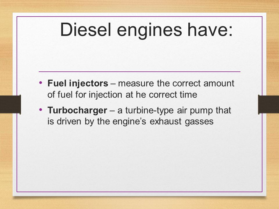 Diesel engines have: Fuel injectors – measure the correct amount of fuel for injection at he correct time Turbocharger – a turbine-type air pump that is driven by the engine's exhaust gasses