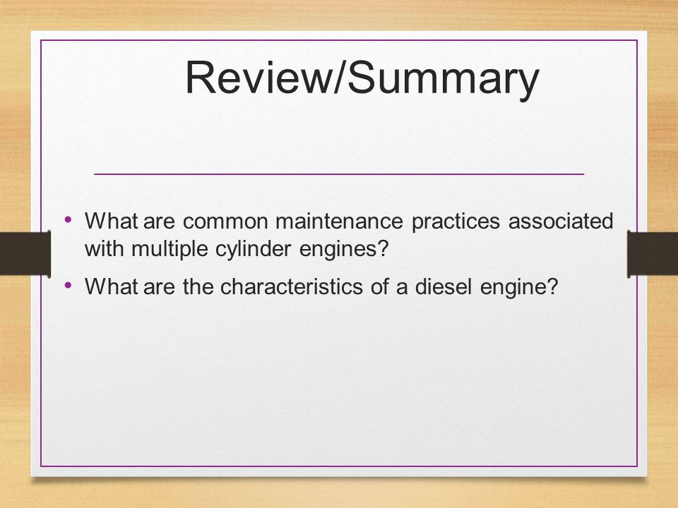 Review/Summary What are common maintenance practices associated with multiple cylinder engines? What are the characteristics of a diesel engine?