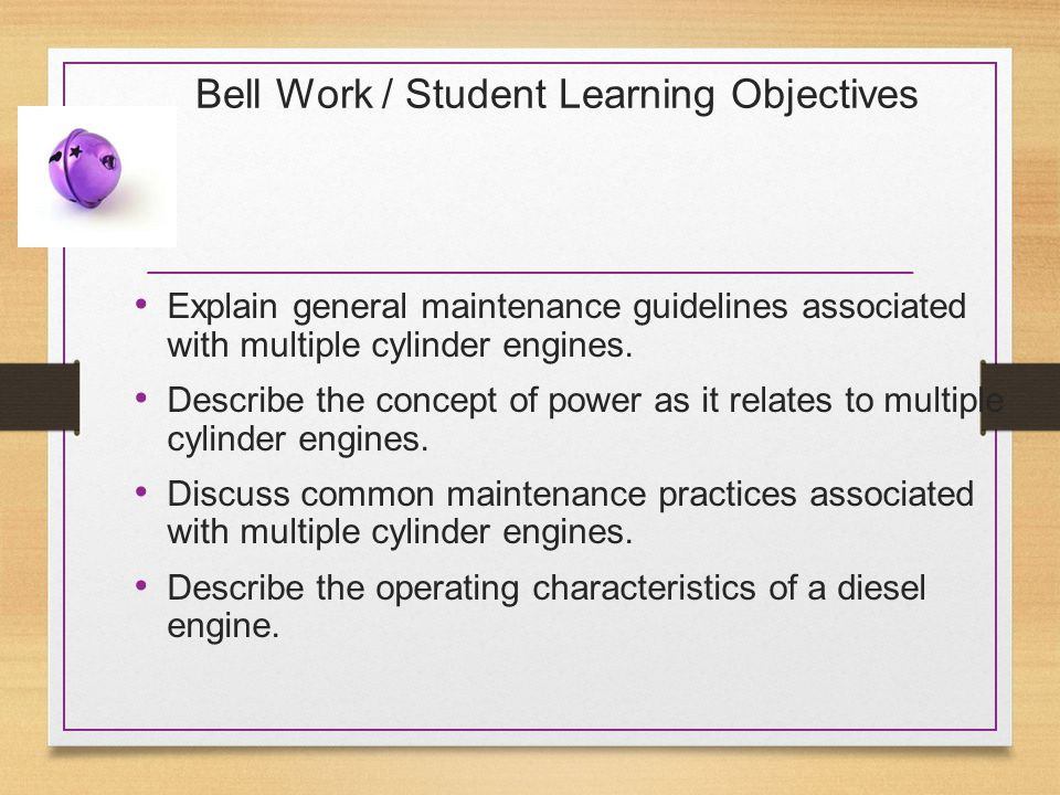 Bell Work / Student Learning Objectives Explain general maintenance guidelines associated with multiple cylinder engines. Describe the concept of powe