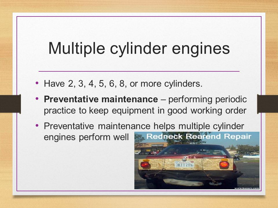 Multiple cylinder engines Have 2, 3, 4, 5, 6, 8, or more cylinders. Preventative maintenance – performing periodic practice to keep equipment in good