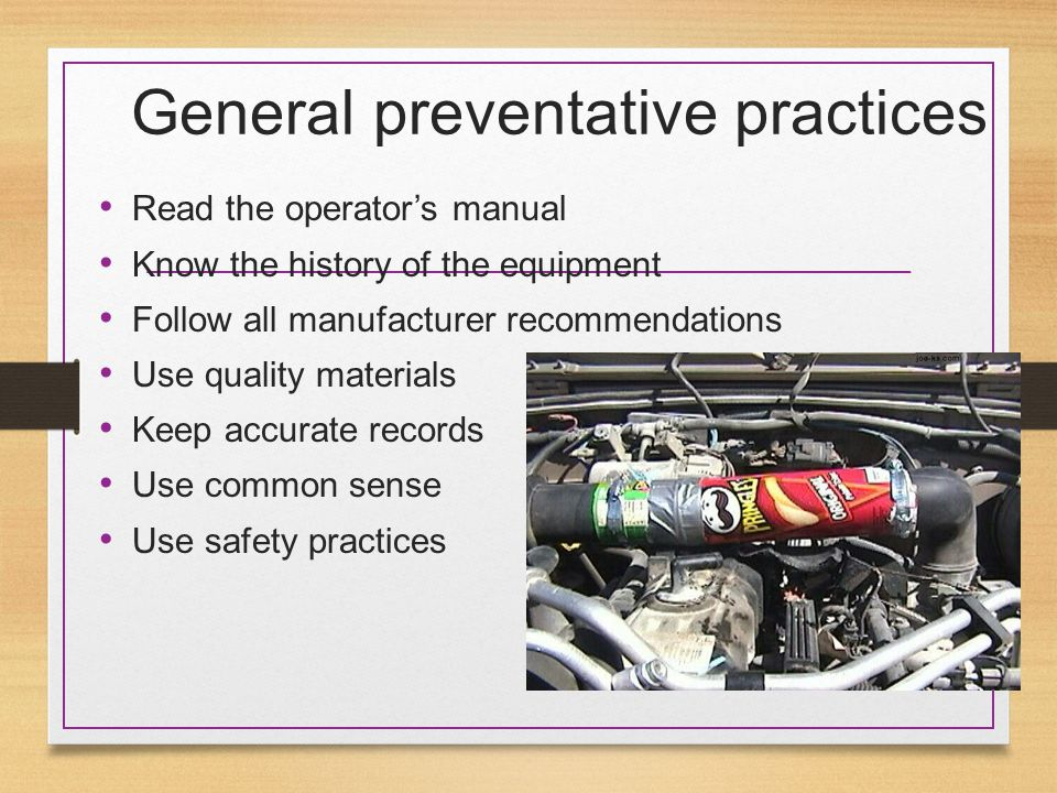 General preventative practices Read the operator's manual Know the history of the equipment Follow all manufacturer recommendations Use quality materials Keep accurate records Use common sense Use safety practices
