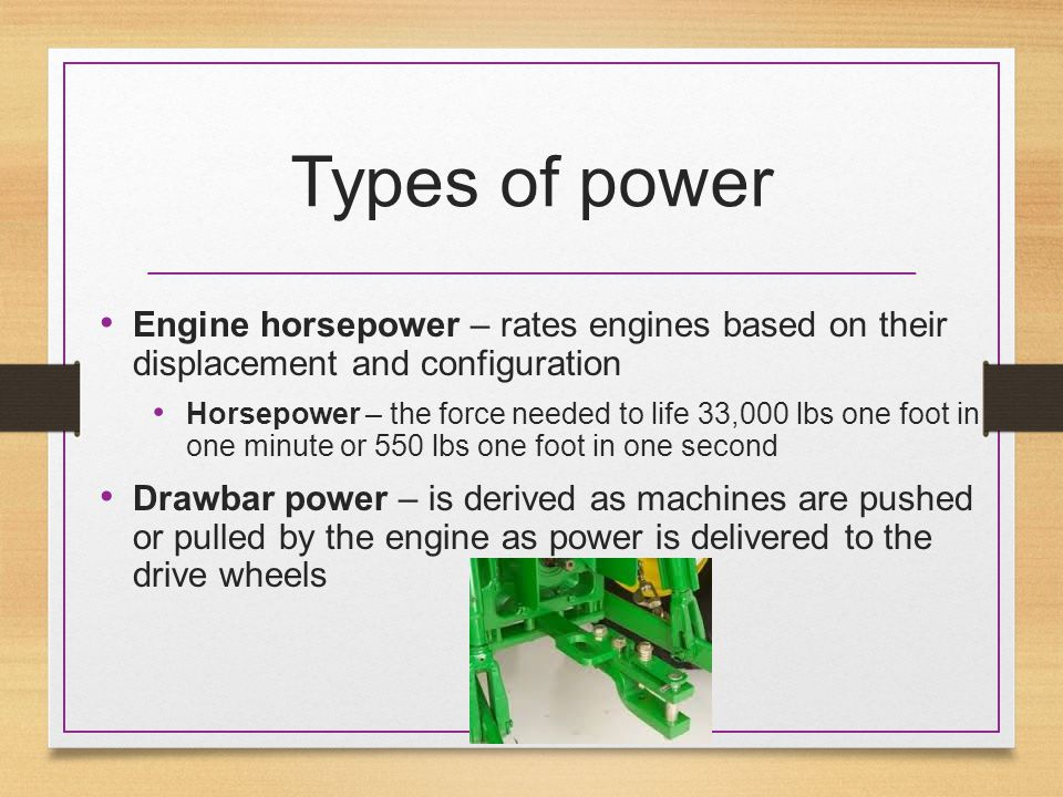 Types of power Engine horsepower – rates engines based on their displacement and configuration Horsepower – the force needed to life 33,000 lbs one fo