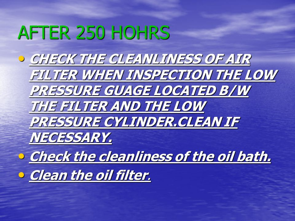 AFTER 250 HOHRS CHECK THE CLEANLINESS OF AIR FILTER WHEN INSPECTION THE LOW PRESSURE GUAGE LOCATED B/W THE FILTER AND THE LOW PRESSURE CYLINDER.CLEAN IF NECESSARY.