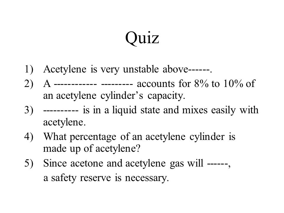 Quiz 1)Acetylene is very unstable above------. 2)A ------------ --------- accounts for 8% to 10% of an acetylene cylinder's capacity. 3)---------- is