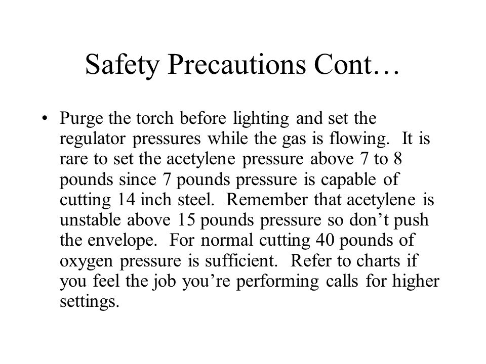 Safety Precautions Cont… Purge the torch before lighting and set the regulator pressures while the gas is flowing. It is rare to set the acetylene pre