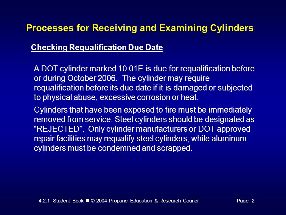 4.2.1 Student Book © 2004 Propane Education & Research CouncilPage 2 Processes for Receiving and Examining Cylinders Checking Requalification Due Date A DOT cylinder marked 10 01E is due for requalification before or during October 2006.
