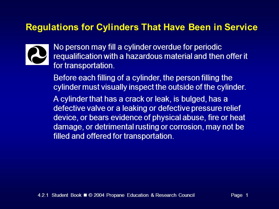 4.2.1 Student Book © 2004 Propane Education & Research CouncilPage 1 Regulations for Cylinders That Have Been in Service No person may fill a cylinder overdue for periodic requalification with a hazardous material and then offer it for transportation.