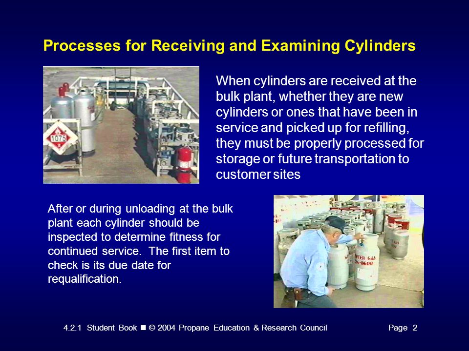 4.2.1 Student Book © 2004 Propane Education & Research CouncilPage 2 Processes for Receiving and Examining Cylinders When cylinders are received at the bulk plant, whether they are new cylinders or ones that have been in service and picked up for refilling, they must be properly processed for storage or future transportation to customer sites After or during unloading at the bulk plant each cylinder should be inspected to determine fitness for continued service.