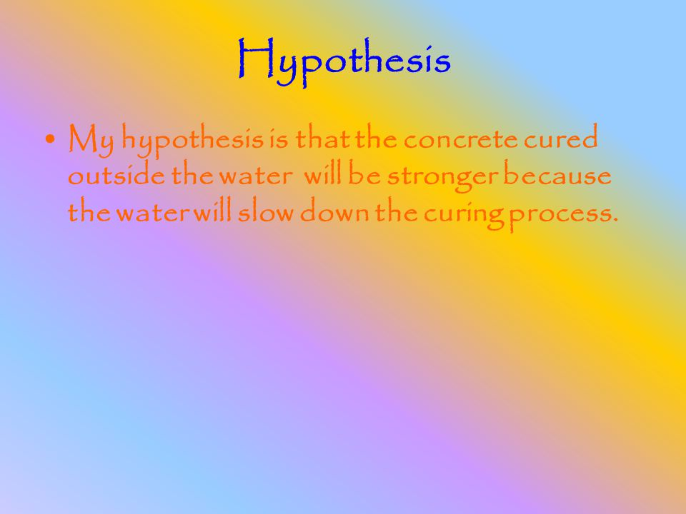 Hypothesis My hypothesis is that the concrete cured outside the water will be stronger because the water will slow down the curing process.