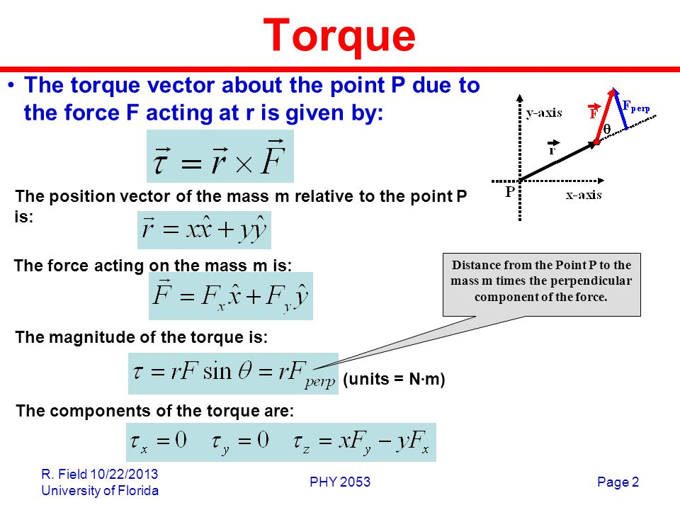 R. Field 10/22/2013 University of Florida PHY 2053Page 2 Torque The torque vector about the point P due to the force F acting at r is given by: The po