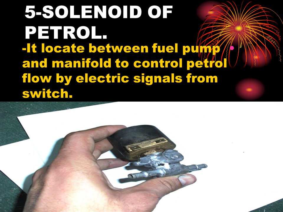 5-SOLENOID OF PETROL. -It locate between fuel pump and manifold to control petrol flow by electric signals from switch.