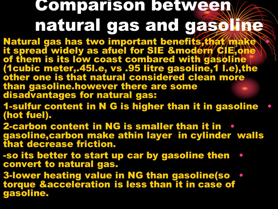 Comparison between natural gas and gasoline Natural gas has two important benefits,that make it spread widely as afuel for SIE &modern CIE,one of them is its low coast combared with gasoline (1cubic meter,.45l.e, vs.95 litre gasoline,1 l.e),the other one is that natural considered clean more than gasoline.however there are some disadvantages for natural gas: 1-sulfur content in N G is higher than it in gasoline (hot fuel).