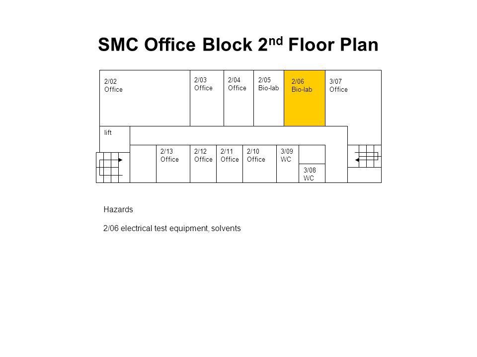 Hazards 2/06 electrical test equipment, solvents 2/02 Office 2/05 Bio-lab 2/06 Bio-lab 3/07 Office 2/13 Office 2/12 Office 2/11 Office 2/10 Office lift 3/09 WC 3/08 WC 2/04 Office 2/03 Office SMC Office Block 2 nd Floor Plan
