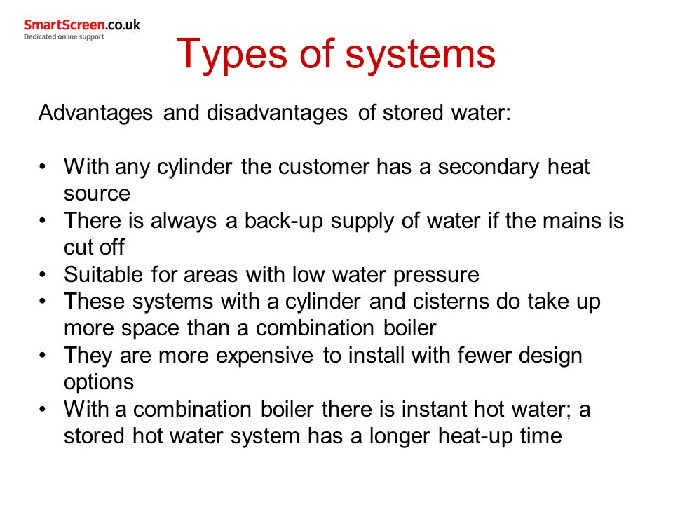 Types of systems Advantages and disadvantages of stored water: With any cylinder the customer has a secondary heat source There is always a back-up su