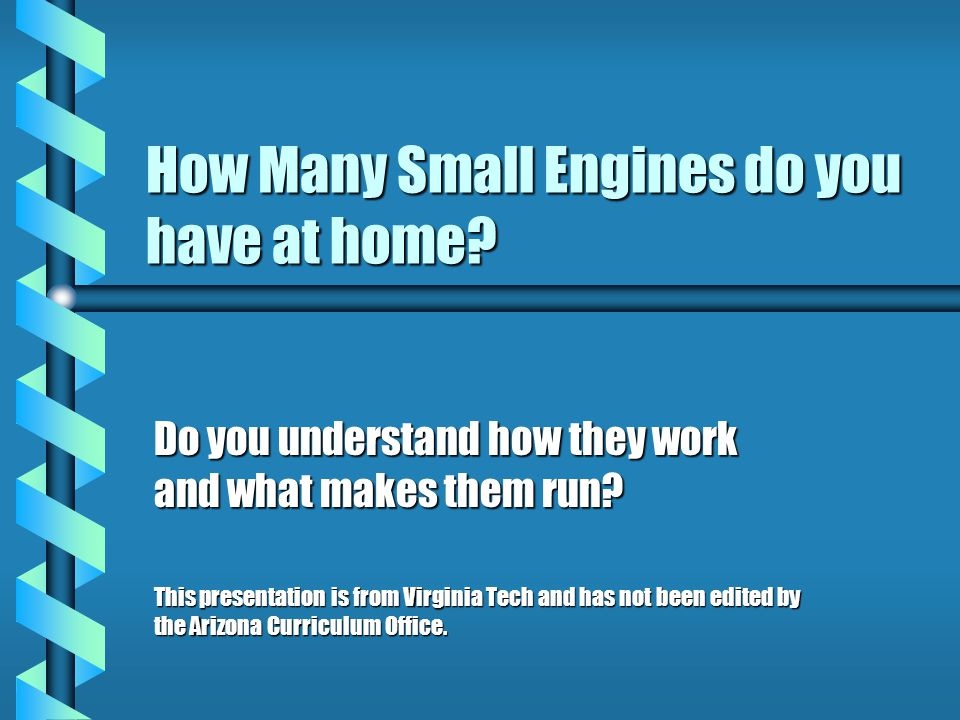 How Many Small Engines do you have at home? Do you understand how they work and what makes them run? This presentation is from Virginia Tech and has n