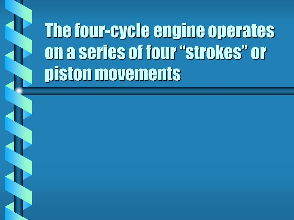The four-cycle engine operates on a series of four strokes or piston movements